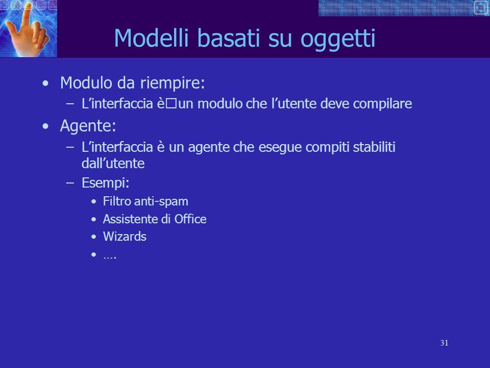 31 Modelli basati su oggetti Modulo da riempire: –Linterfaccia èun modulo che lutente deve compilare Agente: –Linterfaccia è un agente che esegue comp