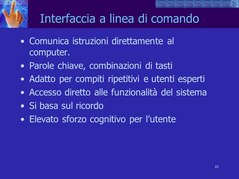 41 Interfaccia a linea di comando Comunica istruzioni direttamente al computer. Parole chiave, combinazioni di tasti Adatto per compiti ripetitivi e u