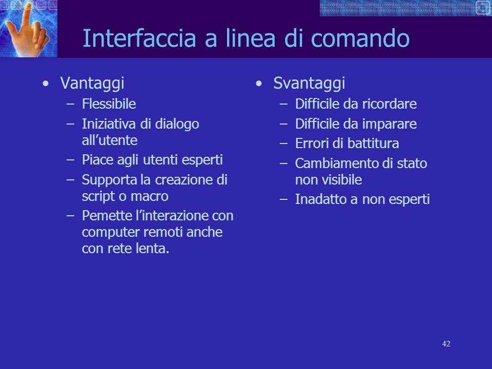 42 Interfaccia a linea di comando Vantaggi –Flessibile –Iniziativa di dialogo allutente –Piace agli utenti esperti –Supporta la creazione di script o