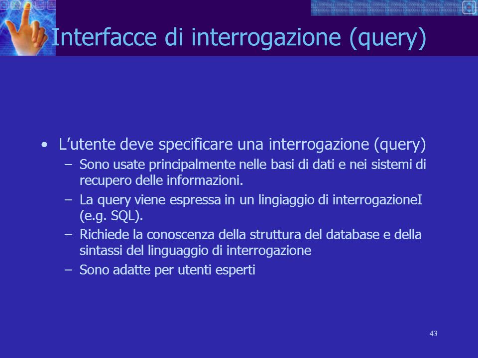 43 Interfacce di interrogazione (query) Lutente deve specificare una interrogazione (query) –Sono usate principalmente nelle basi di dati e nei sistem