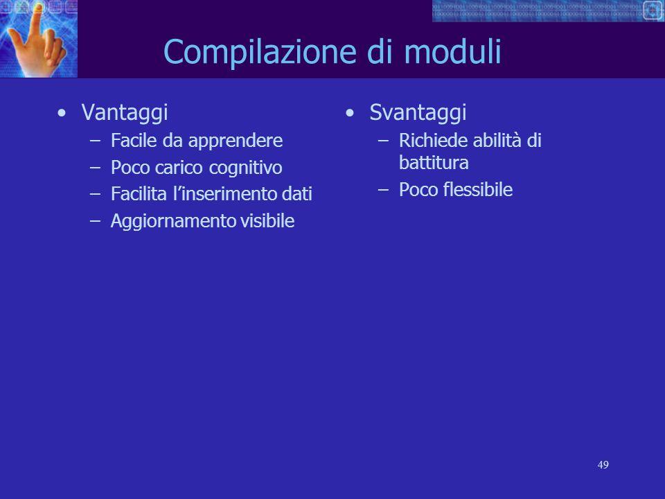 49 Compilazione di moduli Vantaggi –Facile da apprendere –Poco carico cognitivo –Facilita linserimento dati –Aggiornamento visibile Svantaggi –Richied