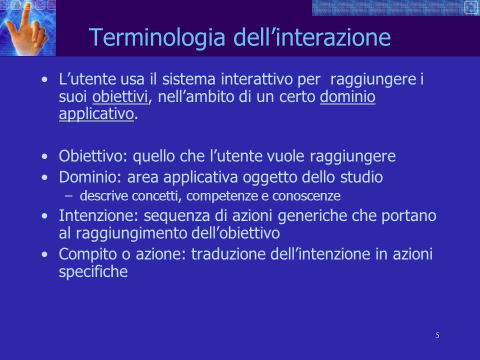 5 Terminologia dellinterazione Lutente usa il sistema interattivo per raggiungere i suoi obiettivi, nellambito di un certo dominio applicativo. Obiett