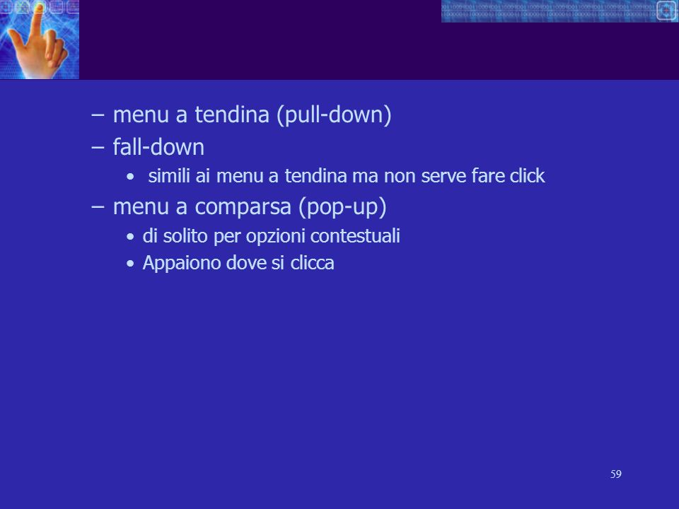 59 –menu a tendina (pull-down) –fall-down simili ai menu a tendina ma non serve fare click –menu a comparsa (pop-up) di solito per opzioni contestuali