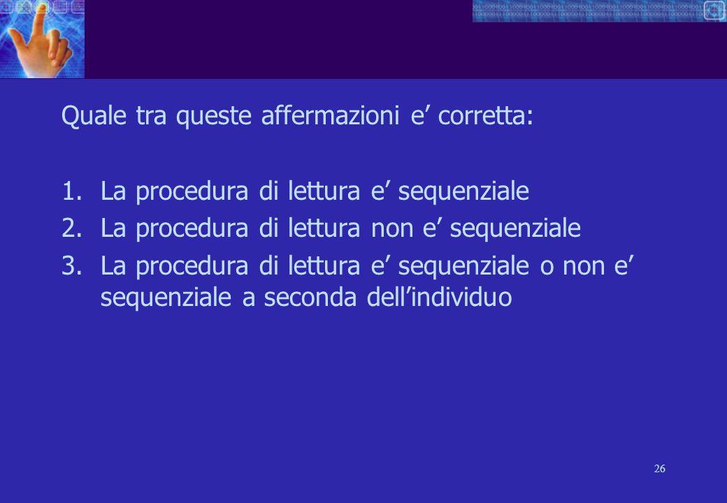 26 Quale tra queste affermazioni e corretta: 1.La procedura di lettura e sequenziale 2.La procedura di lettura non e sequenziale 3.La procedura di lettura e sequenziale o non e sequenziale a seconda dellindividuo