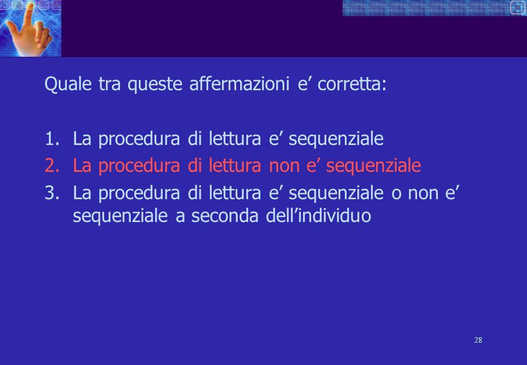 28 Quale tra queste affermazioni e corretta: 1.La procedura di lettura e sequenziale 2.La procedura di lettura non e sequenziale 3.La procedura di lettura e sequenziale o non e sequenziale a seconda dellindividuo