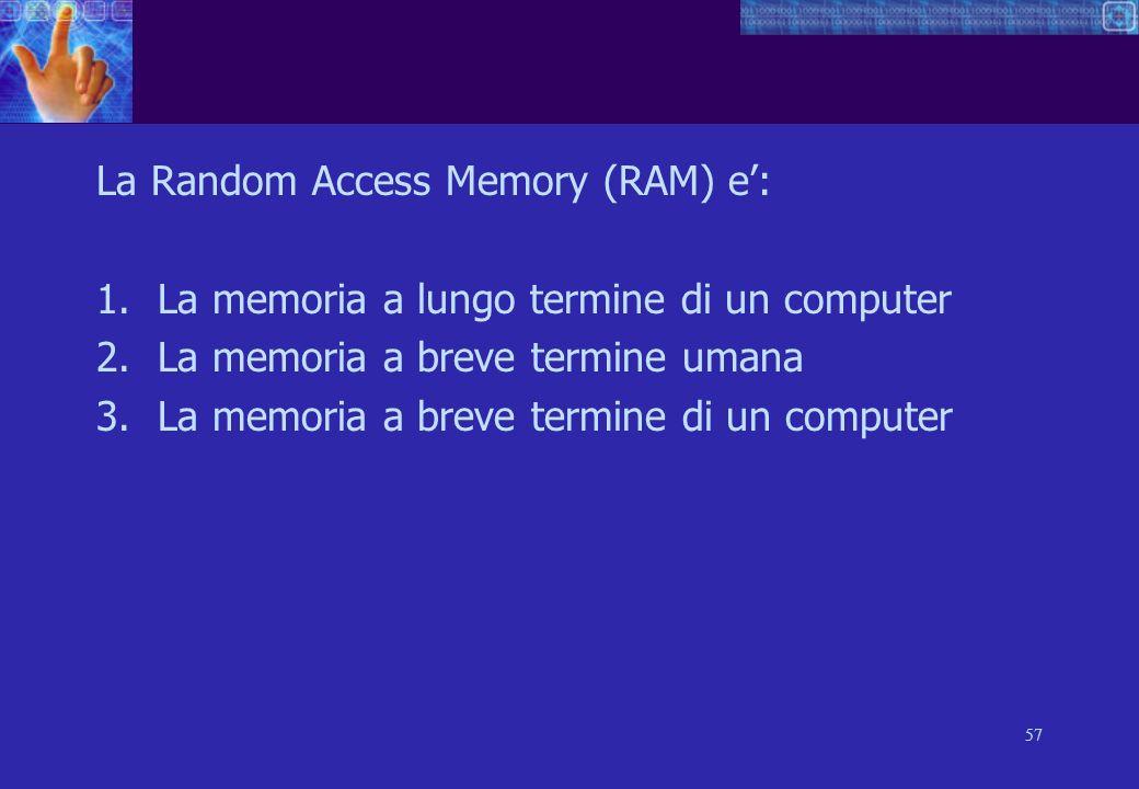 57 La Random Access Memory (RAM) e: 1.La memoria a lungo termine di un computer 2.La memoria a breve termine umana 3.La memoria a breve termine di un computer