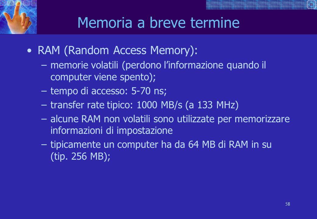 58 Memoria a breve termine RAM (Random Access Memory): –memorie volatili (perdono linformazione quando il computer viene spento); –tempo di accesso: 5-70 ns; –transfer rate tipico: 1000 MB/s (a 133 MHz) –alcune RAM non volatili sono utilizzate per memorizzare informazioni di impostazione –tipicamente un computer ha da 64 MB di RAM in su (tip.