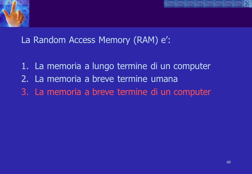 60 La Random Access Memory (RAM) e: 1.La memoria a lungo termine di un computer 2.La memoria a breve termine umana 3.La memoria a breve termine di un computer