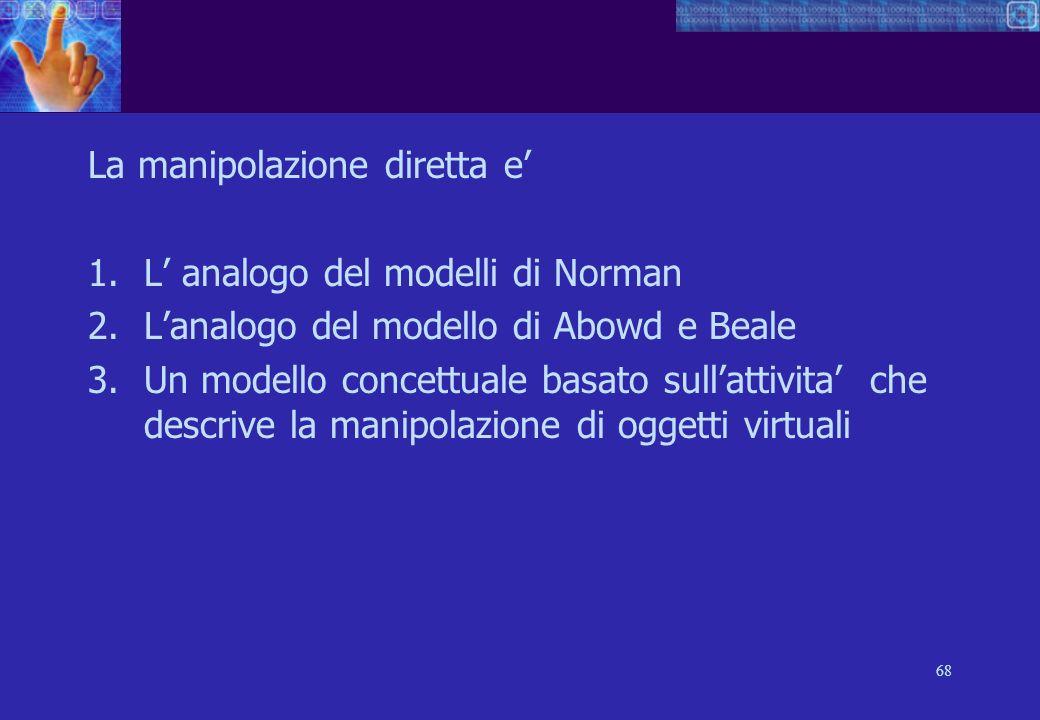 68 La manipolazione diretta e 1.L analogo del modelli di Norman 2.Lanalogo del modello di Abowd e Beale 3.Un modello concettuale basato sullattivita che descrive la manipolazione di oggetti virtuali