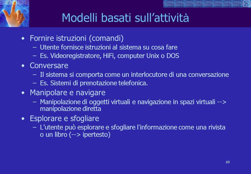69 Modelli basati sullattivit à Fornire istruzioni (comandi) –Utente fornisce istruzioni al sistema su cosa fare –Es.