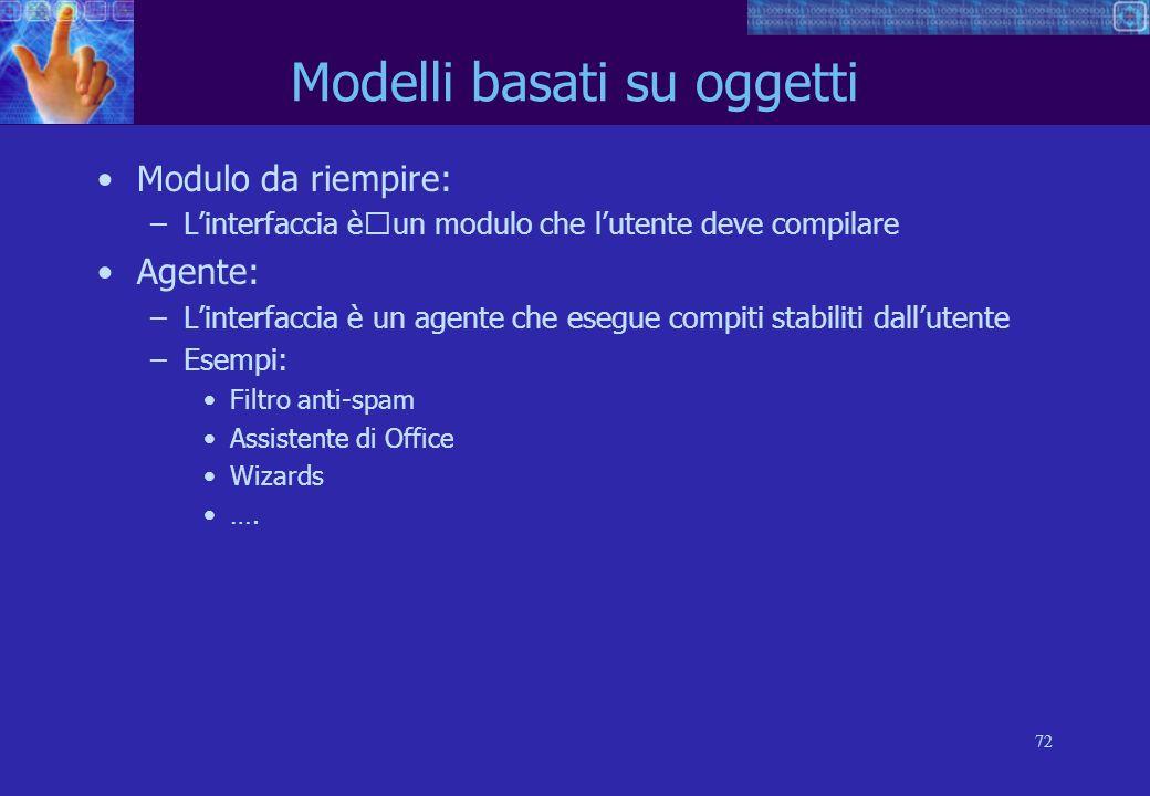 72 Modelli basati su oggetti Modulo da riempire: –Linterfaccia èun modulo che lutente deve compilare Agente: –Linterfaccia è un agente che esegue compiti stabiliti dallutente –Esempi: Filtro anti-spam Assistente di Office Wizards ….