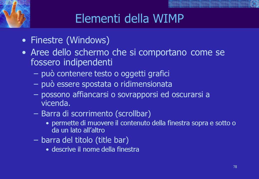 78 Elementi della WIMP Finestre (Windows) Aree dello schermo che si comportano come se fossero indipendenti –può contenere testo o oggetti grafici –può essere spostata o ridimensionata –possono affiancarsi o sovrapporsi ed oscurarsi a vicenda.