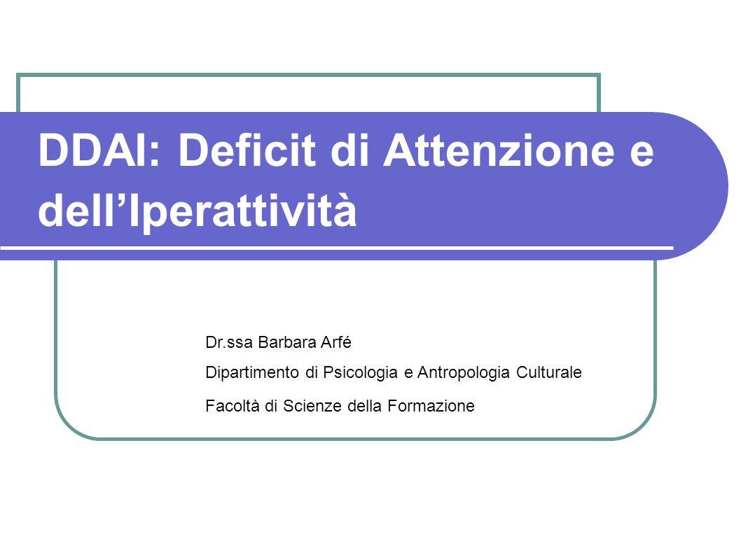 DDAI: Deficit di Attenzione e dellIperattività Dr.ssa Barbara Arfé Dipartimento di Psicologia e Antropologia Culturale Facoltà di Scienze della Formaz