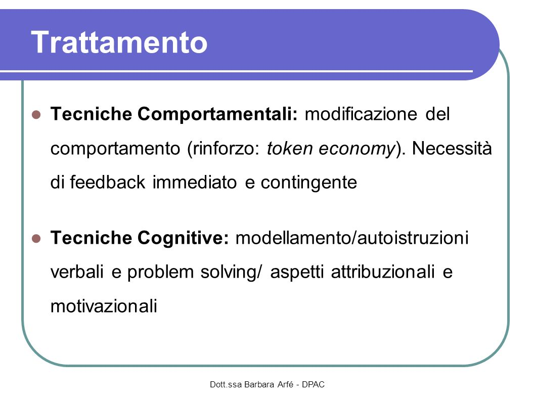 Tecniche Comportamentali: modificazione del comportamento (rinforzo: token economy). Necessità di feedback immediato e contingente Tecniche Cognitive: