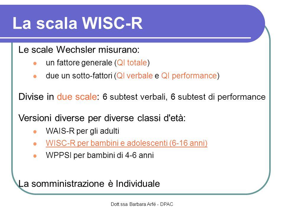 La scala WISC-R Le scale Wechsler misurano: un fattore generale (QI totale) due un sotto-fattori (QI verbale e QI performance) Divise in due scale: 6 subtest verbali, 6 subtest di performance Versioni diverse per diverse classi d età: WAIS-R per gli adulti WISC-R per bambini e adolescenti (6-16 anni) WPPSI per bambini di 4-6 anni La somministrazione è Individuale Dott.ssa Barbara Arfé - DPAC