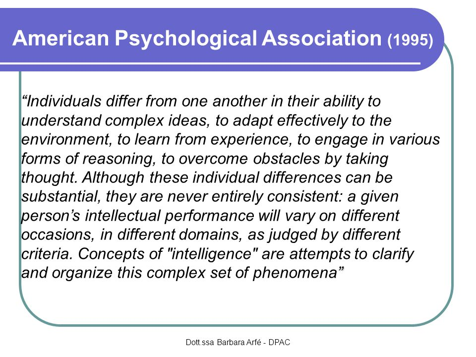 American Psychological Association (1995) Individuals differ from one another in their ability to understand complex ideas, to adapt effectively to the environment, to learn from experience, to engage in various forms of reasoning, to overcome obstacles by taking thought.