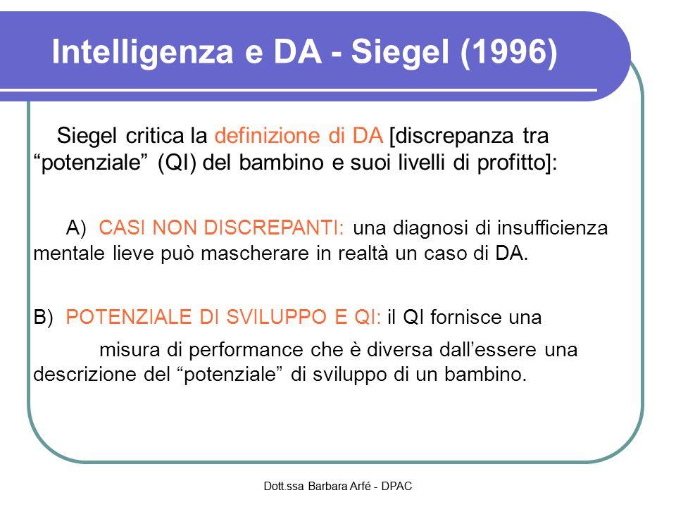 Intelligenza e DA - Siegel (1996) Siegel critica la definizione di DA [discrepanza tra potenziale (QI) del bambino e suoi livelli di profitto]: A) CASI NON DISCREPANTI: una diagnosi di insufficienza mentale lieve può mascherare in realtà un caso di DA.