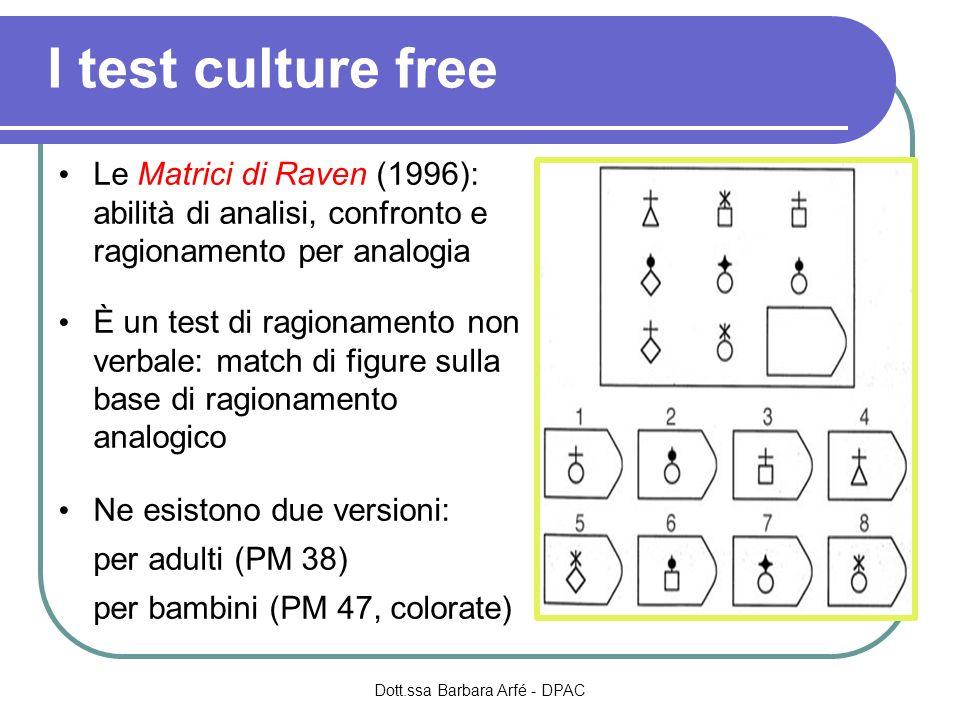 I test culture free Le Matrici di Raven (1996): abilità di analisi, confronto e ragionamento per analogia È un test di ragionamento non verbale: match di figure sulla base di ragionamento analogico Ne esistono due versioni: per adulti (PM 38) per bambini (PM 47, colorate) Dott.ssa Barbara Arfé - DPAC