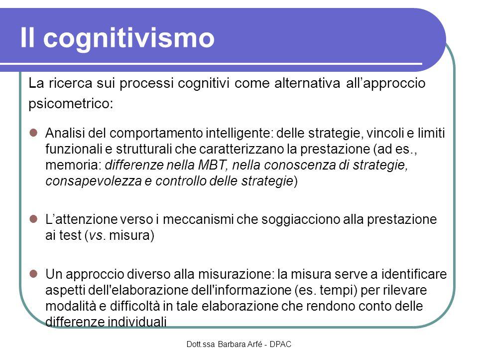 Il cognitivismo La ricerca sui processi cognitivi come alternativa allapproccio psicometrico: Analisi del comportamento intelligente: delle strategie, vincoli e limiti funzionali e strutturali che caratterizzano la prestazione (ad es., memoria: differenze nella MBT, nella conoscenza di strategie, consapevolezza e controllo delle strategie) Lattenzione verso i meccanismi che soggiacciono alla prestazione ai test (vs.