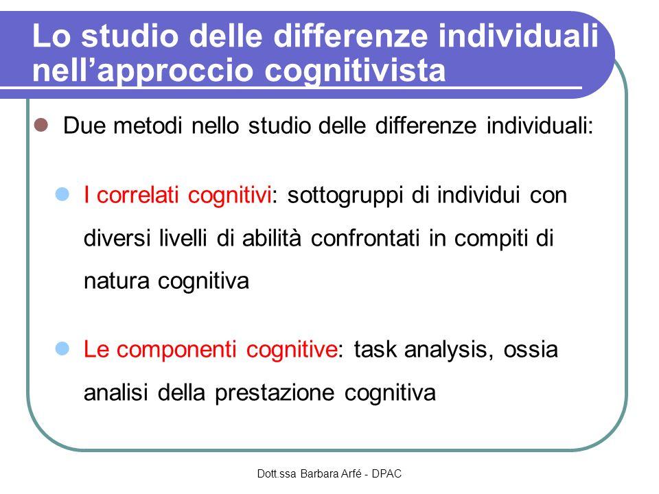 Lo studio delle differenze individuali nellapproccio cognitivista Due metodi nello studio delle differenze individuali: I correlati cognitivi: sottogruppi di individui con diversi livelli di abilità confrontati in compiti di natura cognitiva Le componenti cognitive: task analysis, ossia analisi della prestazione cognitiva Dott.ssa Barbara Arfé - DPAC