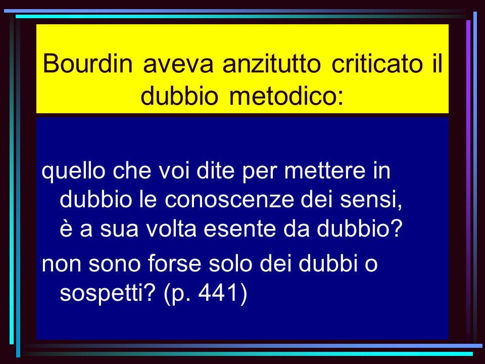 Bourdin aveva anzitutto criticato il dubbio metodico: quello che voi dite per mettere in dubbio le conoscenze dei sensi, è a sua volta esente da dubbi