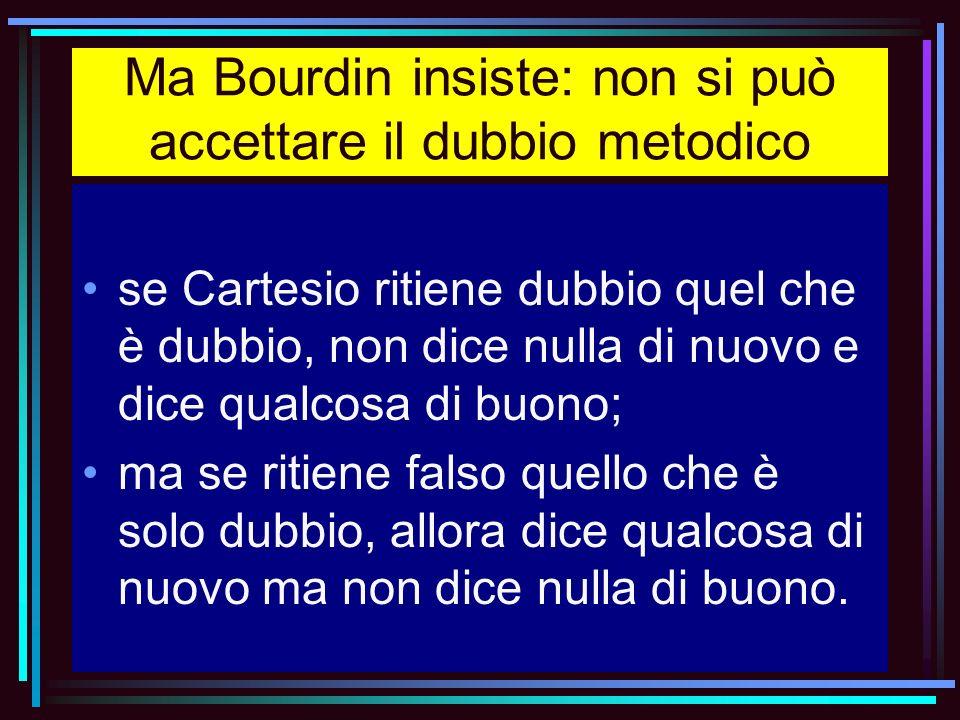 Ma Bourdin insiste: non si può accettare il dubbio metodico se Cartesio ritiene dubbio quel che è dubbio, non dice nulla di nuovo e dice qualcosa di b