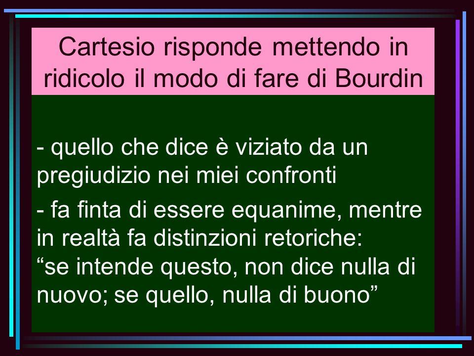 Cartesio risponde mettendo in ridicolo il modo di fare di Bourdin - quello che dice è viziato da un pregiudizio nei miei confronti - fa finta di esser