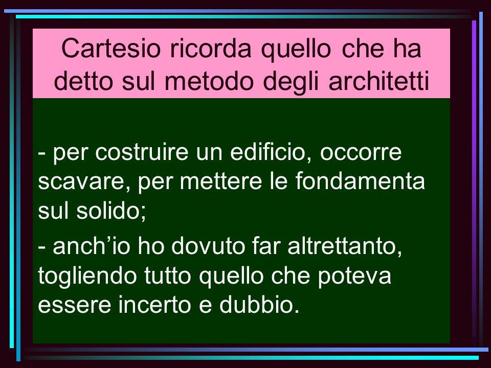 Cartesio ricorda quello che ha detto sul metodo degli architetti - per costruire un edificio, occorre scavare, per mettere le fondamenta sul solido; -