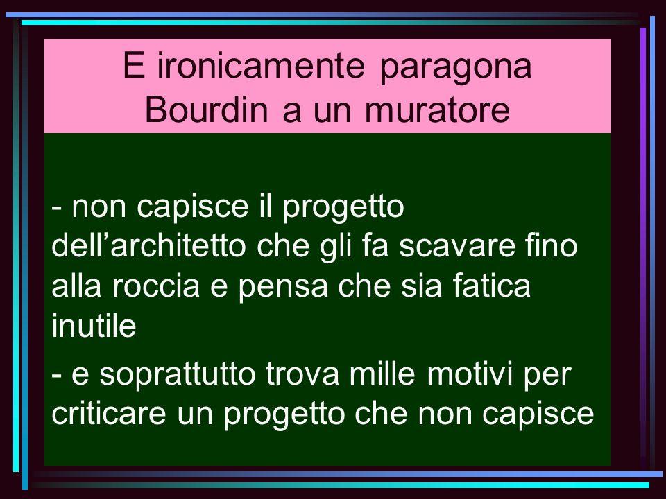 E ironicamente paragona Bourdin a un muratore - non capisce il progetto dellarchitetto che gli fa scavare fino alla roccia e pensa che sia fatica inut
