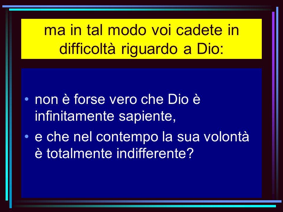 ma in tal modo voi cadete in difficoltà riguardo a Dio: non è forse vero che Dio è infinitamente sapiente, e che nel contempo la sua volontà è totalme