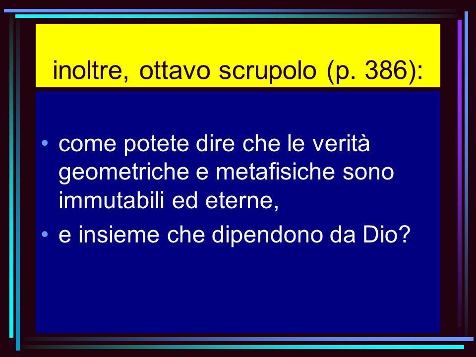 inoltre, ottavo scrupolo (p. 386): come potete dire che le verità geometriche e metafisiche sono immutabili ed eterne, e insieme che dipendono da Dio?