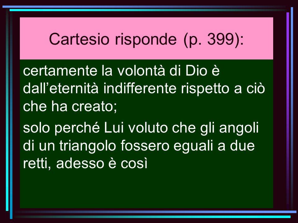 Cartesio risponde (p. 399): certamente la volontà di Dio è dalleternità indifferente rispetto a ciò che ha creato; solo perché Lui voluto che gli ango