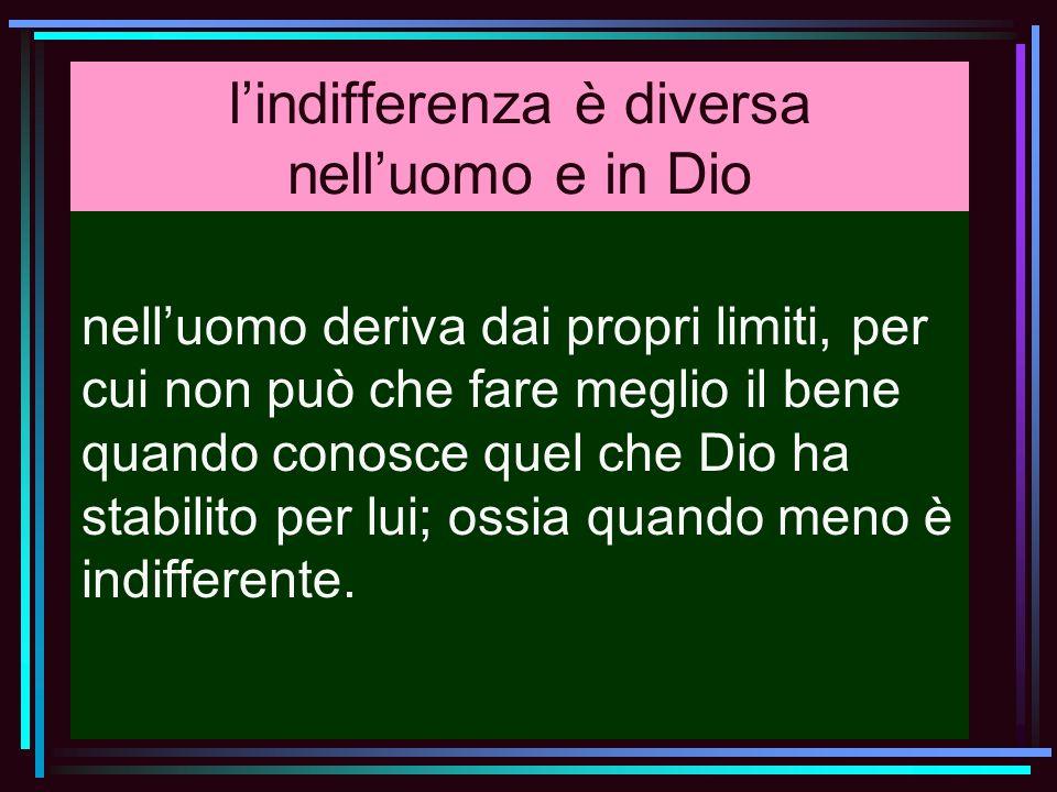 lindifferenza è diversa nelluomo e in Dio nelluomo deriva dai propri limiti, per cui non può che fare meglio il bene quando conosce quel che Dio ha st
