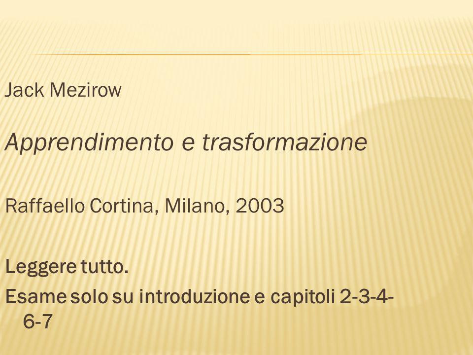 Jack Mezirow Apprendimento e trasformazione Raffaello Cortina, Milano, 2003 Leggere tutto. Esame solo su introduzione e capitoli 2-3-4- 6-7