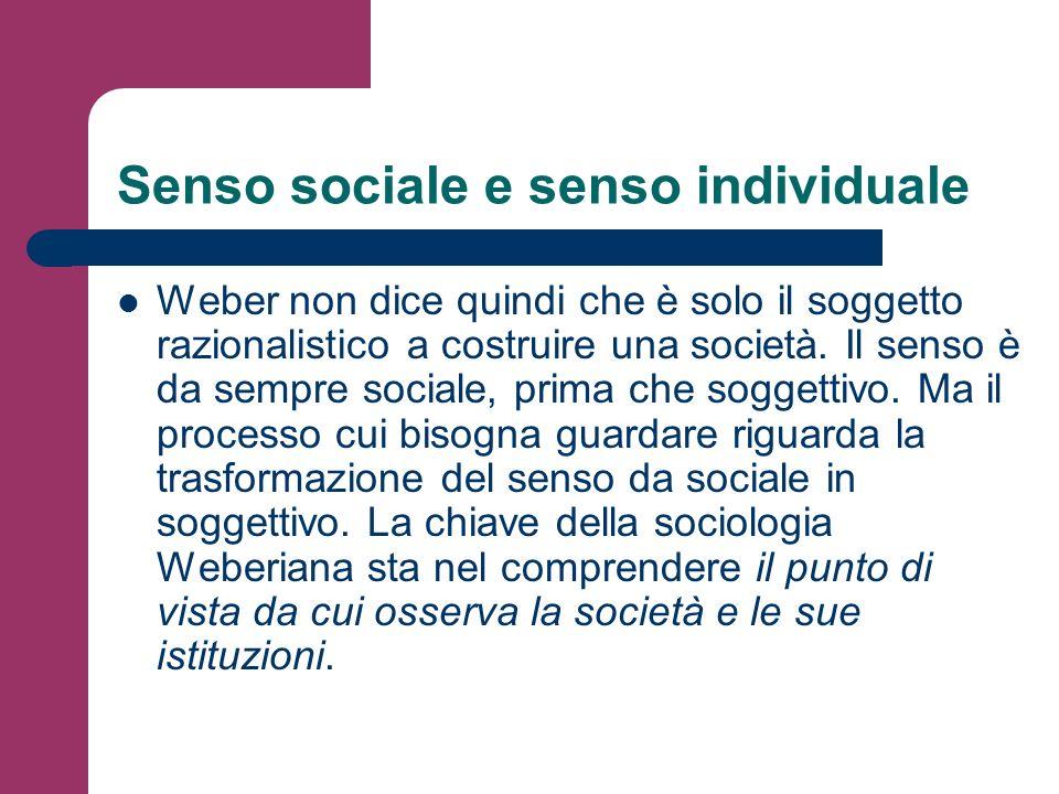 Senso sociale e senso individuale Weber non dice quindi che è solo il soggetto razionalistico a costruire una società. Il senso è da sempre sociale, p