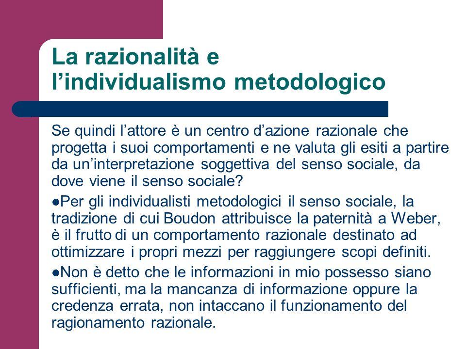 La razionalità e lindividualismo metodologico Se quindi lattore è un centro dazione razionale che progetta i suoi comportamenti e ne valuta gli esiti