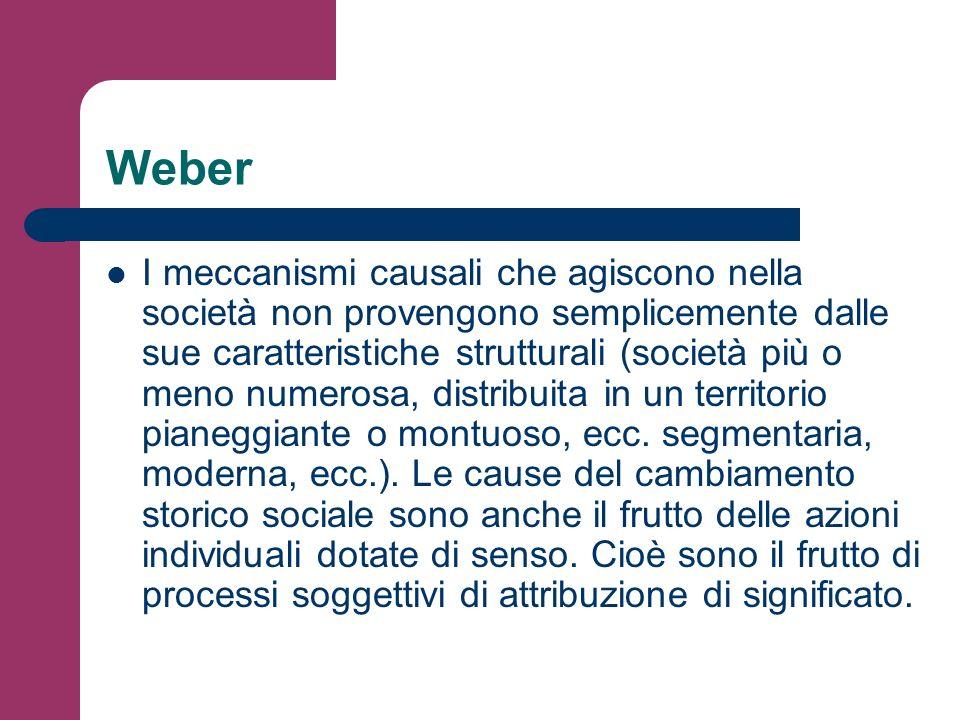 Weber I meccanismi causali che agiscono nella società non provengono semplicemente dalle sue caratteristiche strutturali (società più o meno numerosa,