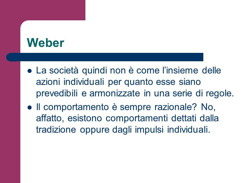 Weber Le azioni degli individui, quelle concrete che vedo accadere tutti i giorni, sono sempre un misto di razionalità, tradizione e affettività.