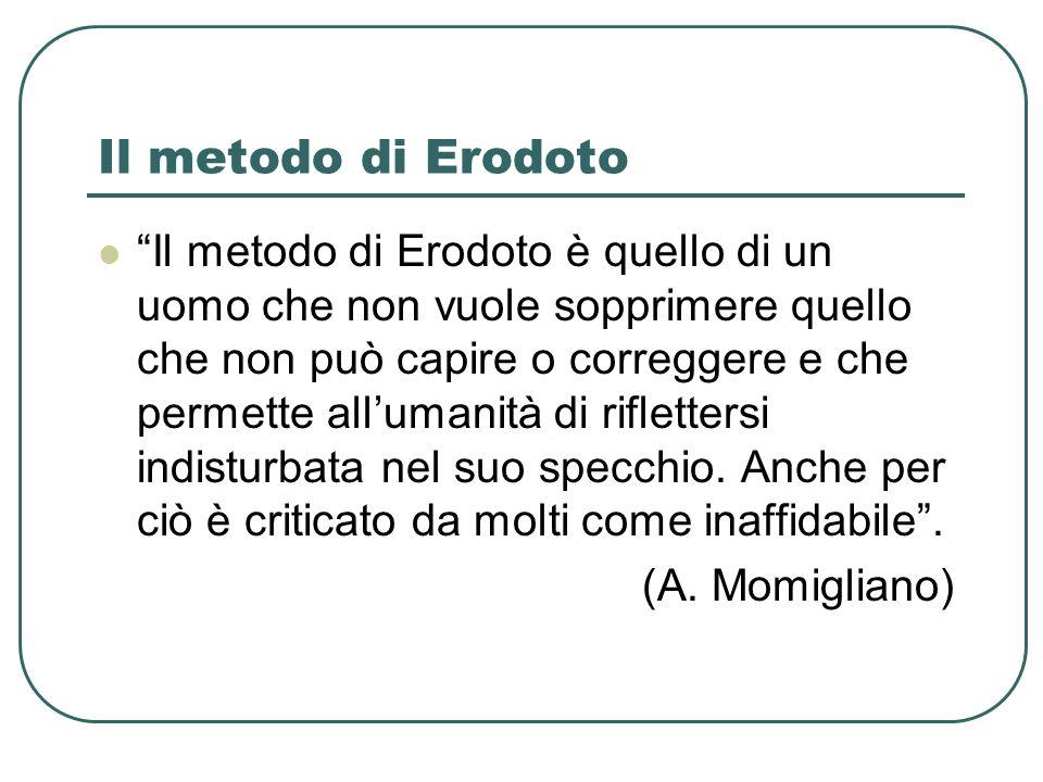 Il metodo di Erodoto Il metodo di Erodoto è quello di un uomo che non vuole sopprimere quello che non può capire o correggere e che permette allumanit