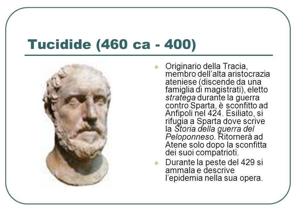 Tucidide (460 ca - 400) Originario della Tracia, membro dellalta aristocrazia ateniese (discende da una famiglia di magistrati), eletto stratega duran