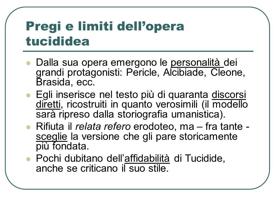 Pregi e limiti dellopera tucididea Dalla sua opera emergono le personalità dei grandi protagonisti: Pericle, Alcibiade, Cleone, Brasida, ecc. Egli ins
