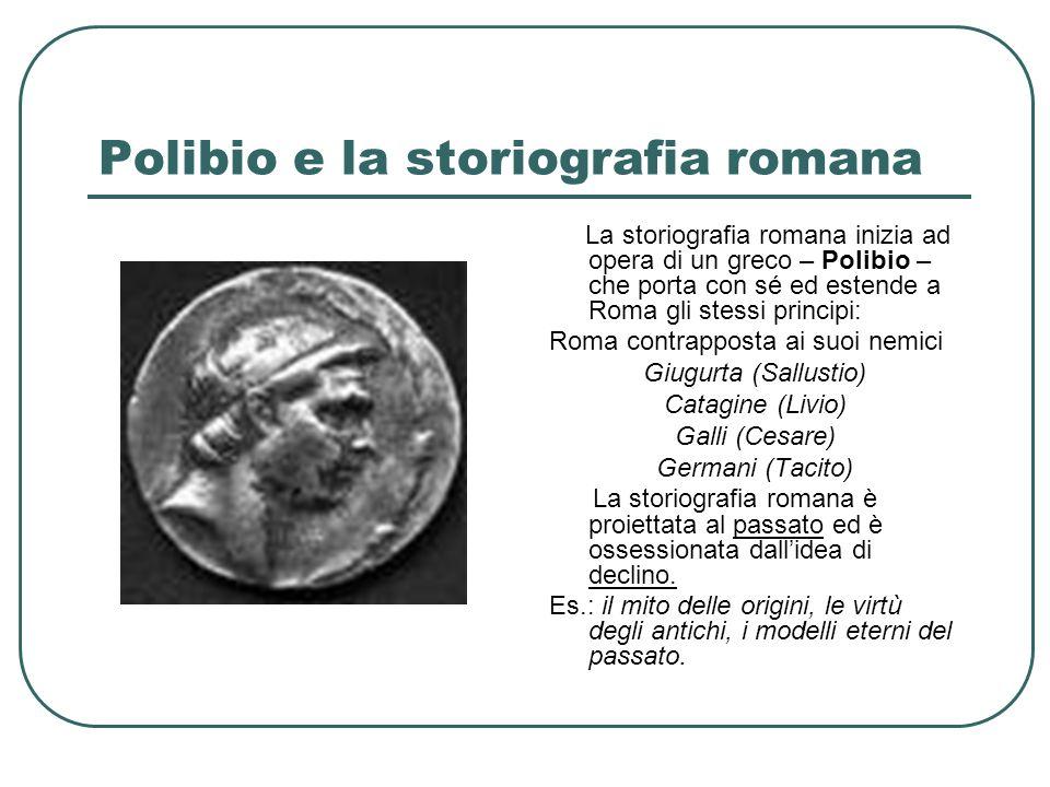 Polibio e la storiografia romana La storiografia romana inizia ad opera di un greco – Polibio – che porta con sé ed estende a Roma gli stessi principi