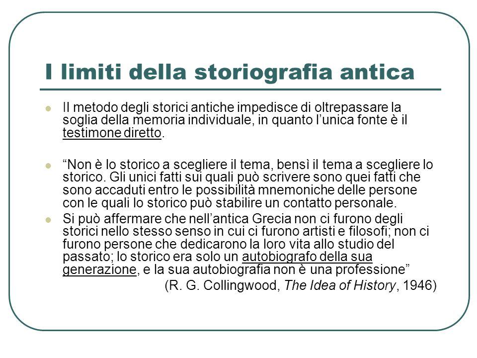 I limiti della storiografia antica Il metodo degli storici antiche impedisce di oltrepassare la soglia della memoria individuale, in quanto lunica fon