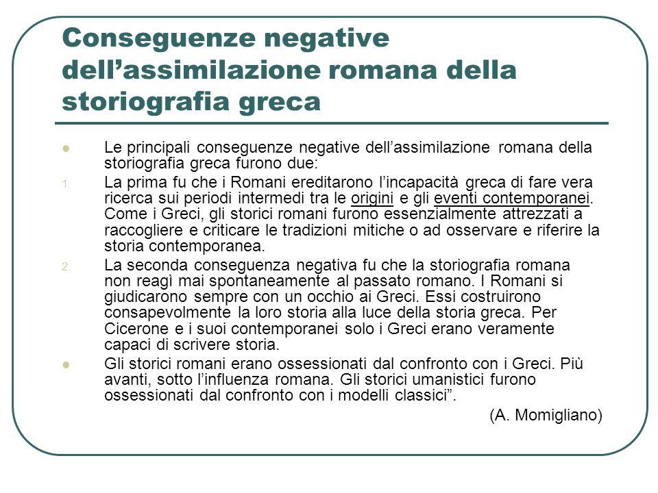 Conseguenze negative dellassimilazione romana della storiografia greca Le principali conseguenze negative dellassimilazione romana della storiografia