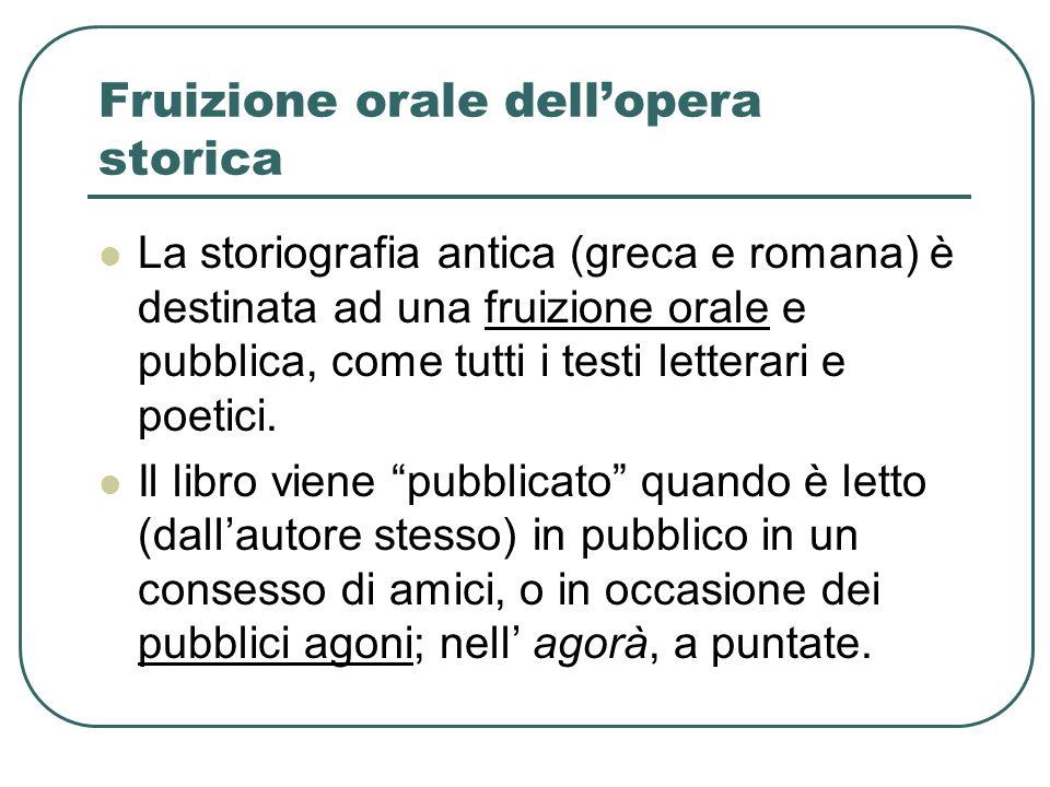 Fruizione orale dellopera storica La storiografia antica (greca e romana) è destinata ad una fruizione orale e pubblica, come tutti i testi letterari