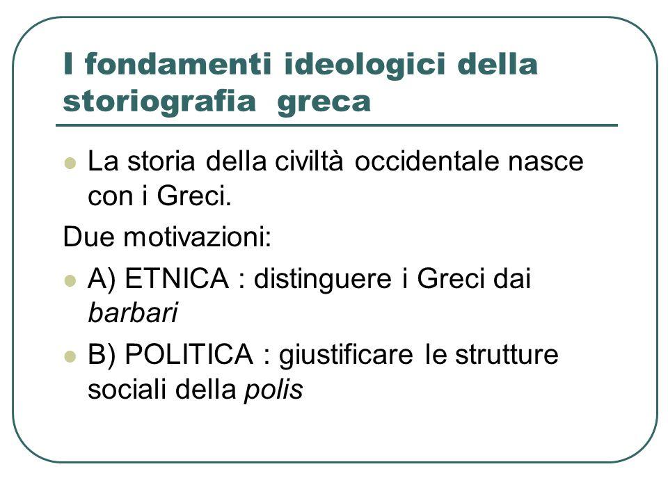 I fondamenti ideologici della storiografia greca La storia della civiltà occidentale nasce con i Greci. Due motivazioni: A) ETNICA : distinguere i Gre
