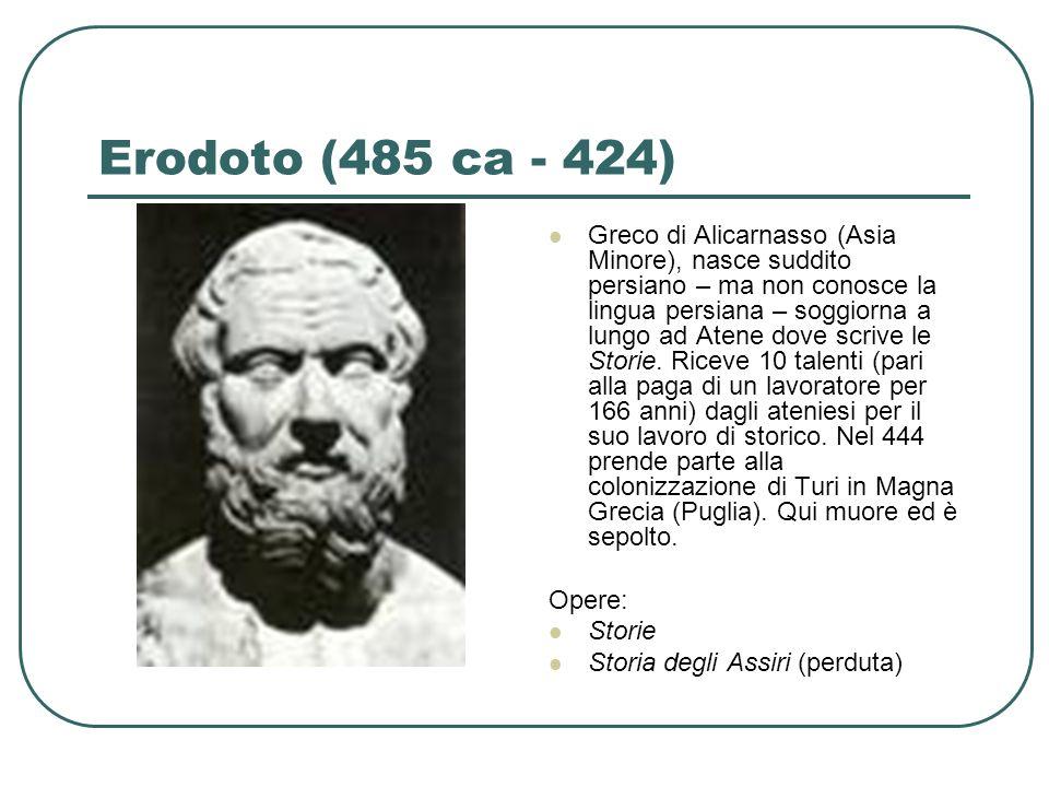 Erodoto (485 ca - 424) Greco di Alicarnasso (Asia Minore), nasce suddito persiano – ma non conosce la lingua persiana – soggiorna a lungo ad Atene dov