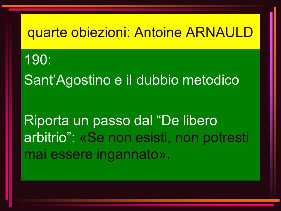 quarte obiezioni: Antoine ARNAULD 190: SantAgostino e il dubbio metodico Riporta un passo dal De libero arbitrio: «Se non esisti, non potresti mai ess