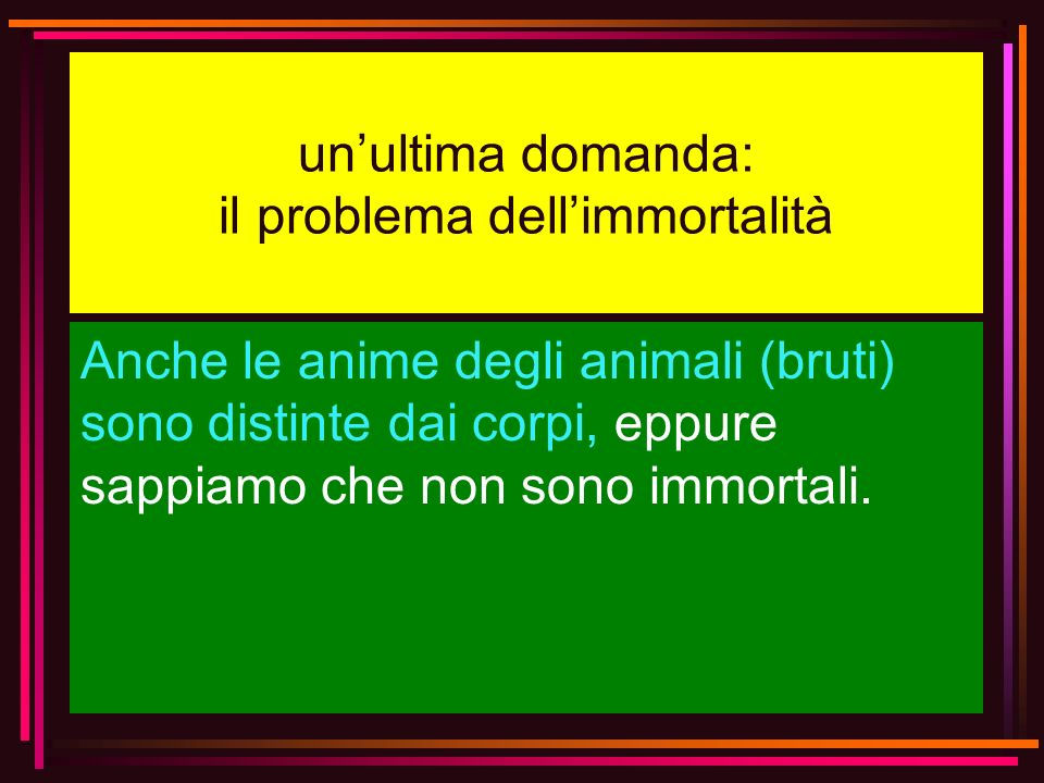 unultima domanda: il problema dellimmortalità Anche le anime degli animali (bruti) sono distinte dai corpi, eppure sappiamo che non sono immortali.