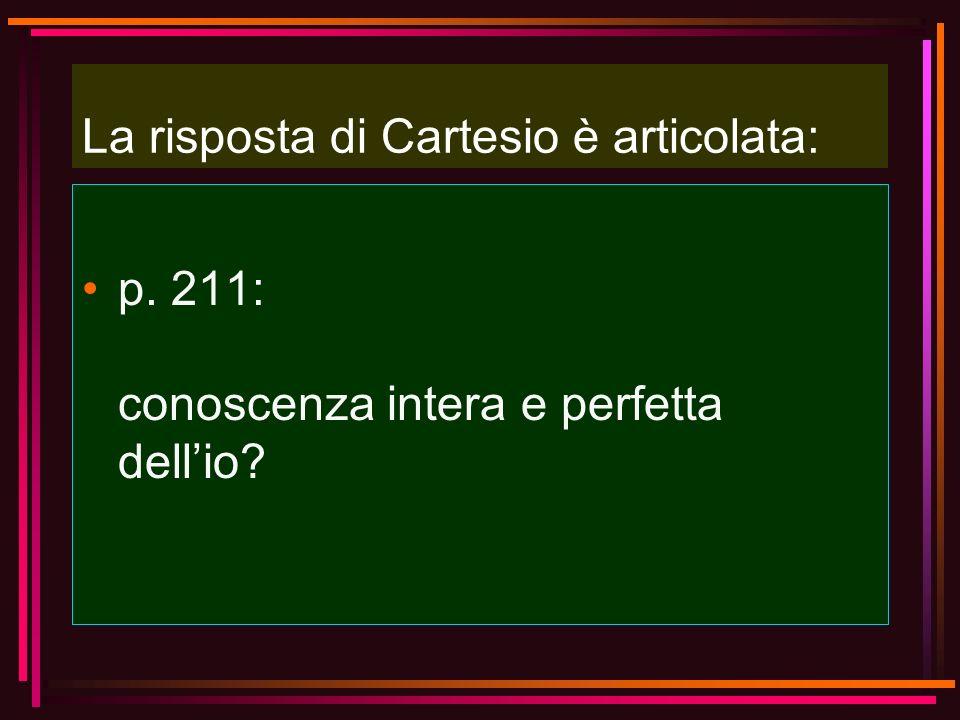 La risposta di Cartesio è articolata: p. 211: conoscenza intera e perfetta dellio?